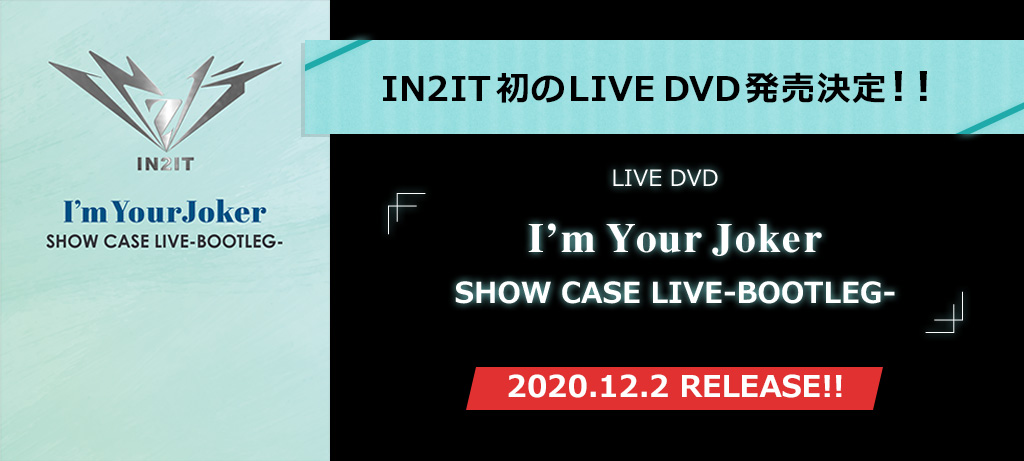 in2it初のLIVEDVD発売決定!!「I'm Your Joker SHOW CASE LIVE -BOOTLEG-」2020.12.2 RELEASE!!